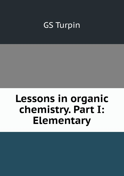 GS Turpin Lessons in organic chemistry. Part I: Elementary richard langley h organic chemistry ii for dummies