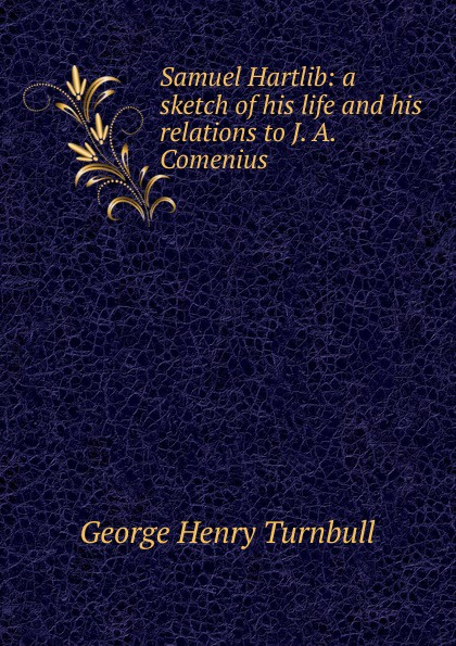 Samuel Hartlib: a sketch of his life and his relations to J. A. Comenius