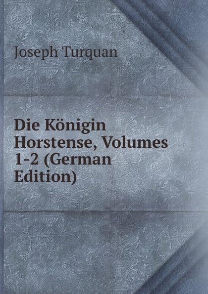 Joseph Turquan Die Konigin Horstense, Volumes 1-2 (German Edition) turquan joseph l imperatrice josephine