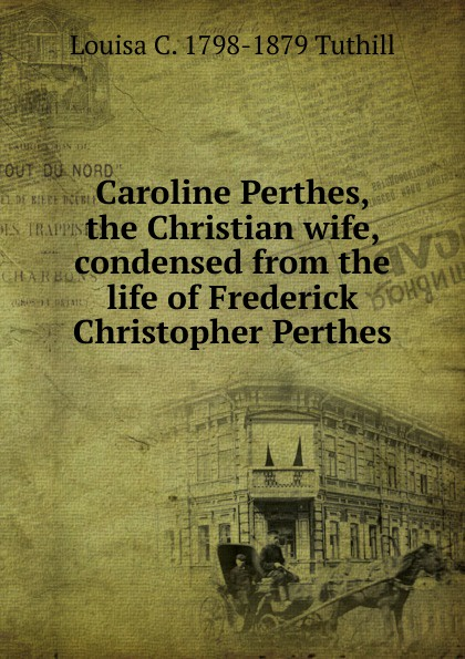 Louisa C. 1798-1879 Tuthill Caroline Perthes, the Christian wife, condensed from the life of Frederick Christopher Perthes martin gottlieb wilhelm brandt caroline perthes geb claudius