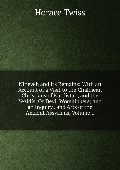 Horace Twiss Nineveh and Its Remains: With an Account of a Visit to the Chaldaean Christians of Kurdistan, and the Yezidis, Or Devil Worshippers; and an Inquiry . and Arts of the Ancient Assyrians, Volume 1 the worshippers