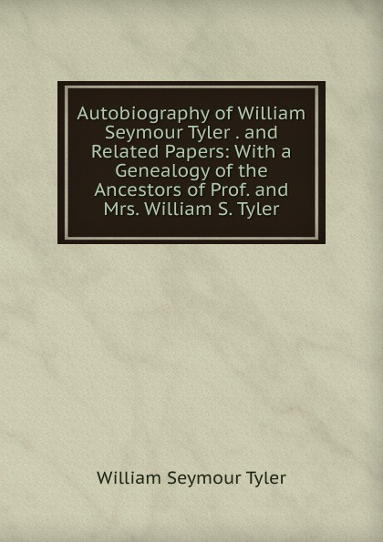 William Seymour Tyler Autobiography of William Seymour Tyler . and Related Papers: With a Genealogy of the Ancestors of Prof. and Mrs. William S. Tyler edwards william seymour through scandinavia to moscow