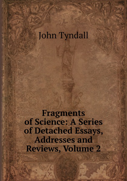 John Tyndall Fragments of Science: A Series of Detached Essays, Addresses and Reviews, Volume 2