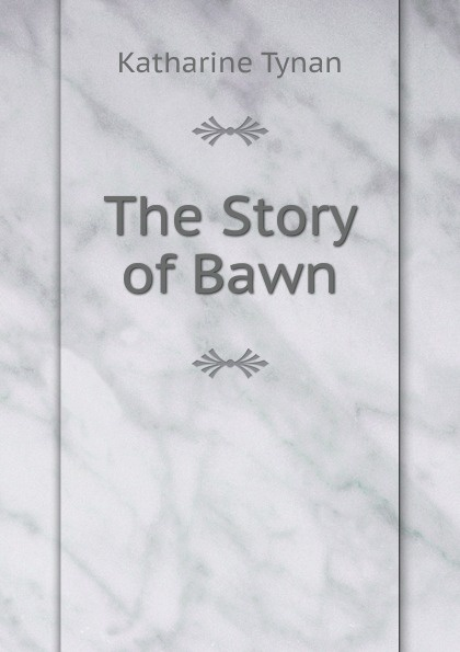 Katharine Tynan The Story of Bawn henry flanders the lives and times of the chief justices of the supreme court of the united states volume 2