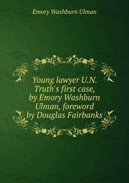 Emory Washburn Ulman Young lawyer U.N. Truth.s first case, by Emory Washburn Ulman, foreword by Douglas Fairbanks mihkel ulman ohtlik lend ahvatlus