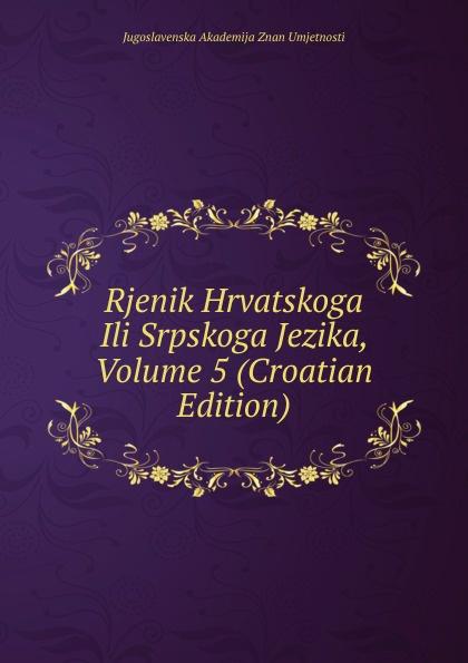 Jugoslavenska Akademija Znan Umjetnosti Rjenik Hrvatskoga Ili Srpskoga Jezika, Volume 5 (Croatian Edition) ura danii osnove srpakoga ili hrvatskoga jezika