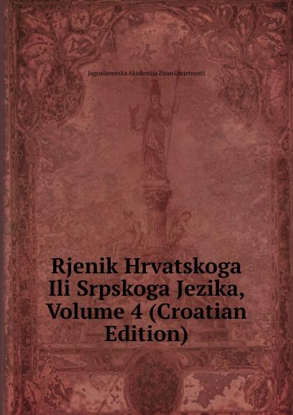 Jugoslavenska Akademija Znan Umjetnosti Rjenik Hrvatskoga Ili Srpskoga Jezika, Volume 4 (Croatian Edition) ura danii oblici hrvatskoga ili srpskoga jezika croatian edition