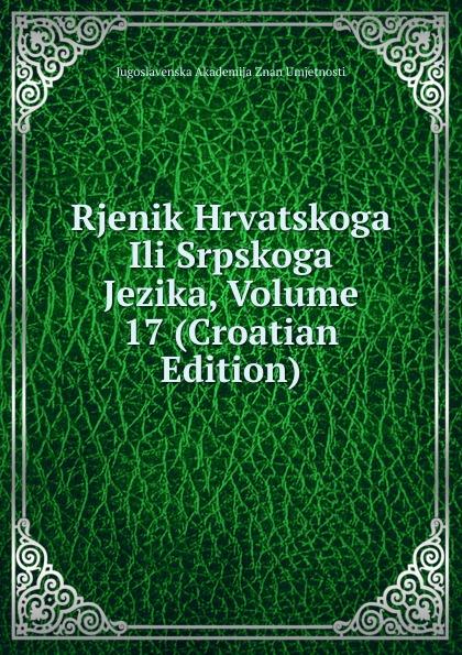 Jugoslavenska Akademija Znan Umjetnosti Rjenik Hrvatskoga Ili Srpskoga Jezika, Volume 17 (Croatian Edition) ura danii oblici hrvatskoga ili srpskoga jezika croatian edition