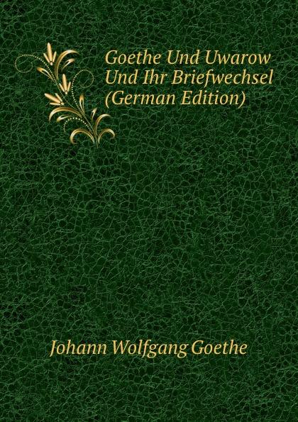 Goethe Und Uwarow Und Ihr Briefwechsel (German Edition)