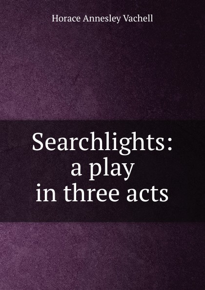 Horace Annesley Vachell Searchlights: a play in three acts e a bennett milestones a play in three acts