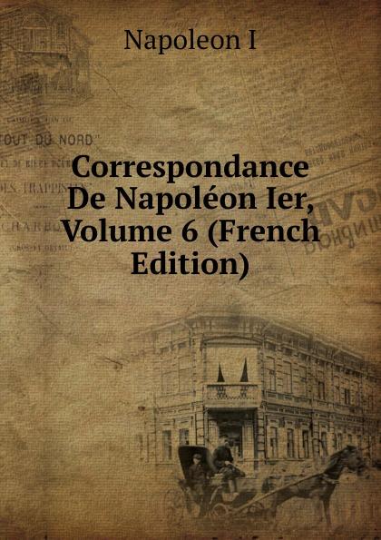 Napoleon I Correspondance De Napoleon Ier, Volume 6 (French Edition) louis tuetey correspondance inedite de napoleon ier conservee aux archives de la guerre french edition
