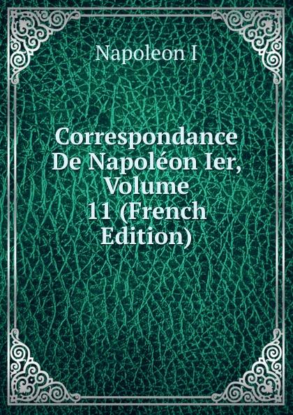 Napoleon I Correspondance De Napoleon Ier, Volume 11 (French Edition) louis tuetey correspondance inedite de napoleon ier conservee aux archives de la guerre french edition