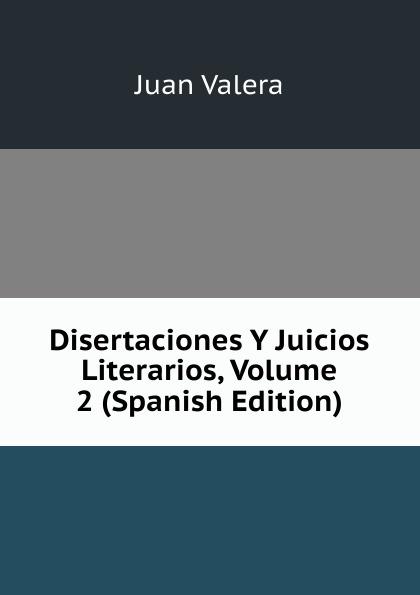 купить Juan Valera Disertaciones Y Juicios Literarios, Volume 2 (Spanish Edition) по цене 912 рублей