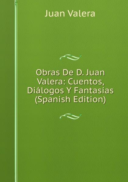 купить Juan Valera Obras De D. Juan Valera: Cuentos, Dialogos Y Fantasias (Spanish Edition) по цене 1049 рублей