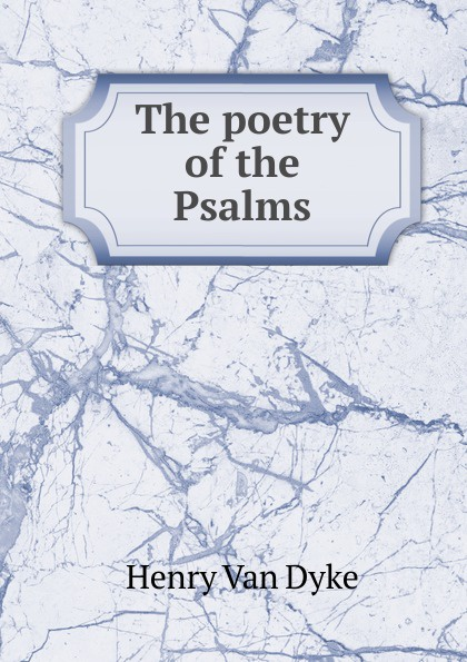 Henry Van Dyke The poetry of the Psalms henry van dyke the poetry of tennyson