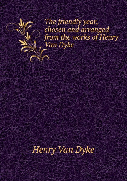 Henry Van Dyke The friendly year, chosen and arranged from the works of Henry Van Dyke henry van dyke the poetry of tennyson