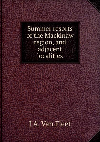 Summer resorts of the Mackinaw region, and adjacent localities Эта книга — репринт оригинального издания, созданный на основе...