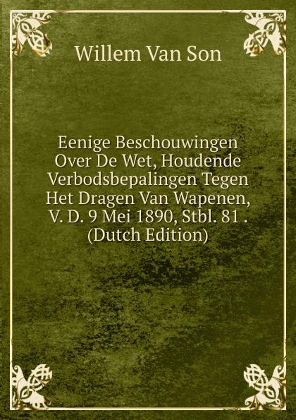 Willem Van Son Eenige Beschouwingen Over De Wet, Houdende Verbodsbepalingen Tegen Het Dragen Van Wapenen, V. D. 9 Mei 1890, Stbl. 81 . (Dutch Edition) j van bosse eenige beschouwingen omtrent de oorzaken van den achteruitgang van de