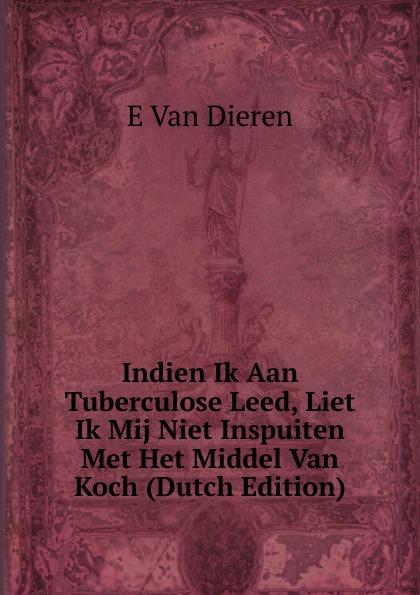 Indien Ik Aan Tuberculose Leed, Liet Ik Mij Niet Inspuiten Met Het Middel Van Koch (Dutch Edition) Редкие, забытые и малоизвестные книги, изданные с петровских времен...