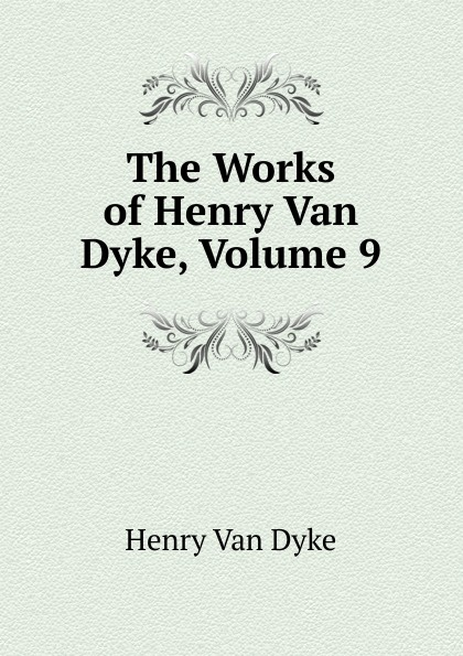 Henry Van Dyke The Works of Henry Van Dyke, Volume 9 henry van dyke the poetry of tennyson