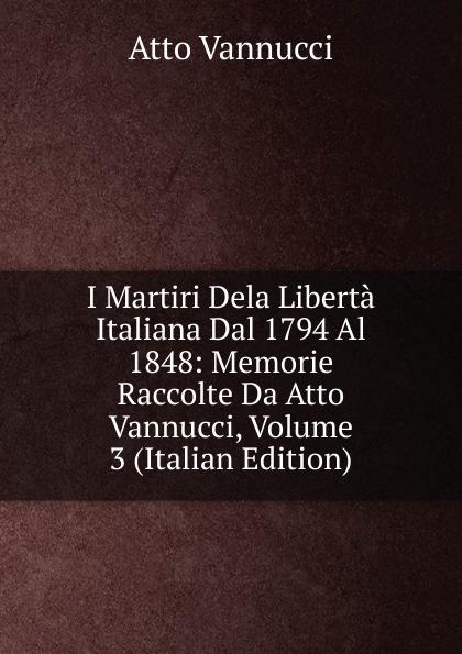 Atto Vannucci I Martiri Dela Liberta Italiana Dal 1794 Al 1848: Memorie Raccolte Da Atto Vannucci, Volume 3 (Italian Edition) atto vannucci storia dell italia antica vol 3 classic reprint