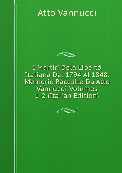 Atto Vannucci I Martiri Dela Liberta Italiana Dal 1794 Al 1848: Memorie Raccolte Da Atto Vannucci, Volumes 1-2 (Italian Edition) кубики архитектурные кубики сглаженные уголки