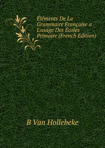 Elements De La Grammaire Francaise a L.usage Des Ecoles Primaire (French Edition)