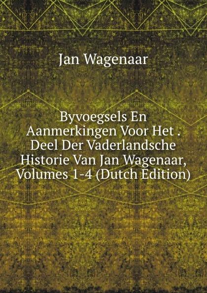 Фото - Jan Wagenaar Byvoegsels En Aanmerkingen Voor Het . Deel Der Vaderlandsche Historie Van Jan Wagenaar, Volumes 1-4 (Dutch Edition) jan beltran nora