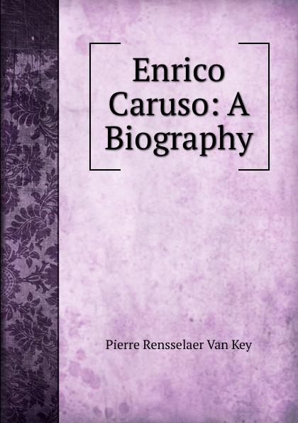 Pierre Rensselaer Van Key Enrico Caruso: A Biography