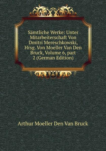 Arthur Moeller Den Van Bruck Samtliche Werke: Unter Mitarbeiterschaft Von Dmitri Mereschkowski, Hrsg. Von Moeller Van Den Bruck, Volume 6,.part 2 (German Edition) 1pc used pkzm0 16 moeller