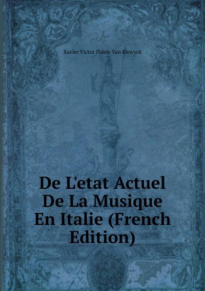 Xavier Victor Fidele Van Elewyck De L.etat Actuel De La Musique En Italie (French Edition) victor de jouy l hermite en italie t 2