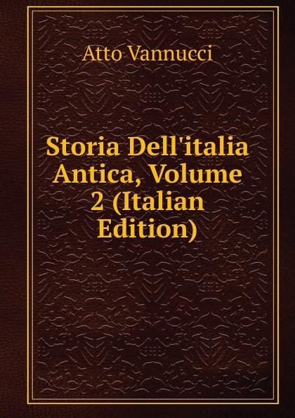 Atto Vannucci Storia Dell.italia Antica, Volume 2 (Italian Edition) atto vannucci storia dell italia antica vol 3 classic reprint