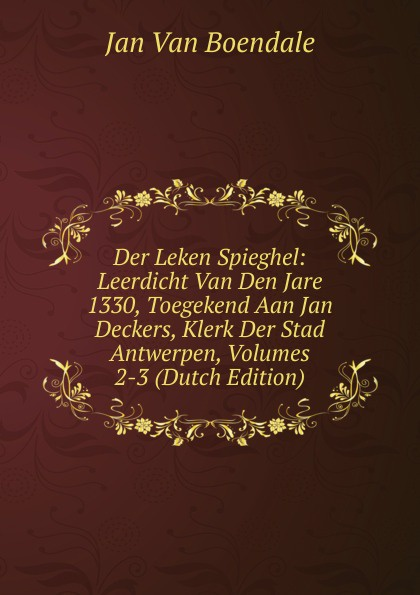 Фото - Jan Van Boendale Der Leken Spieghel: Leerdicht Van Den Jare 1330, Toegekend Aan Jan Deckers, Klerk Der Stad Antwerpen, Volumes 2-3 (Dutch Edition) jan beltran nora