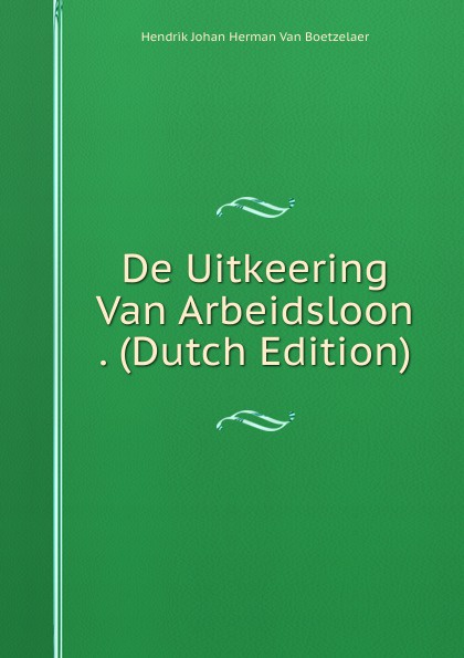 Hendrik Johan Herman Van Boetzelaer De Uitkeering Van Arbeidsloon . (Dutch Edition) herman johan aloysius maria schaepman de wachter volume 4