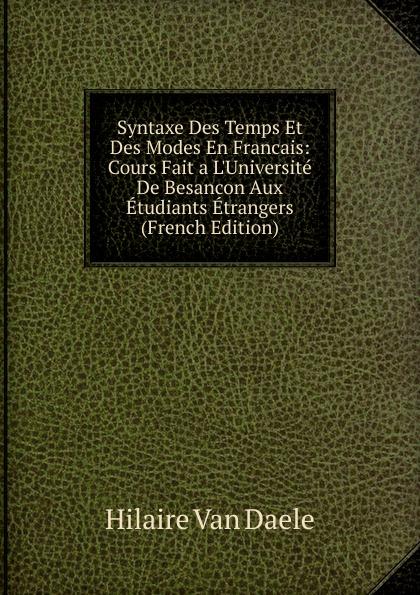 Syntaxe Des Temps Et Des Modes En Francais:  Cours Fait a L. Universite De Besancon Aux Etudiants Etrangers (French Edition) Редкие, забытые и малоизвестные книги, изданные с петровских времен...