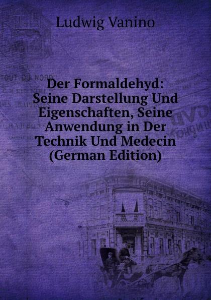 Ludwig Vanino Der Formaldehyd: Seine Darstellung Und Eigenschaften, Seine Anwendung in Der Technik Und Medecin (German Edition)
