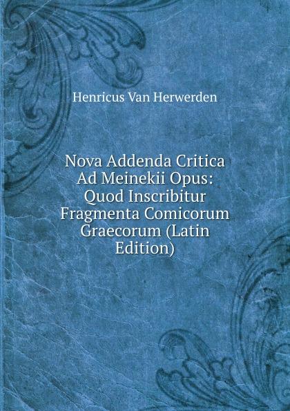 Nova Addenda Critica Ad Meinekii Opus:  Quod Inscribitur Fragmenta Comicorum Graecorum (Latin Edition) Редкие, забытые и малоизвестные книги, изданные с петровских времен...