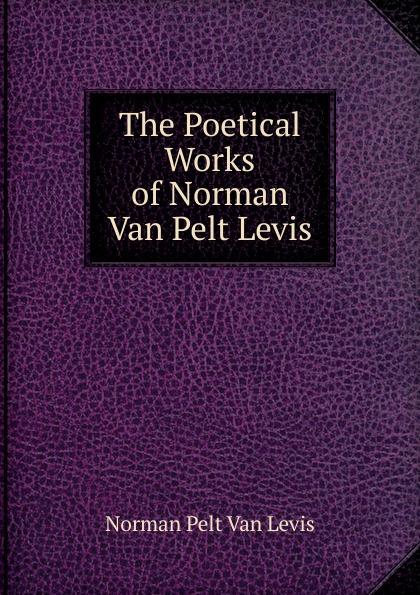 Norman Pelt Van Levis The Poetical Works of Norman Van Pelt Levis levis магазины
