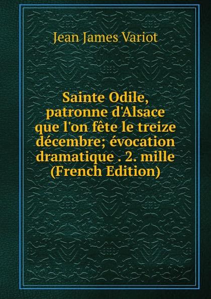 Фото - Jean James Variot Sainte Odile, patronne d.Alsace que l.on fete le treize decembre; evocation dramatique . 2. mille (French Edition) jean paul gaultier le male