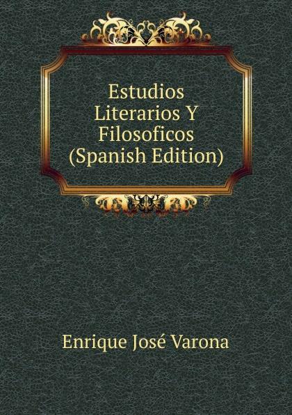 Enrique José Varona Estudios Literarios Y Filosoficos (Spanish Edition) marco antonio saluzzo estudios literarios valor seis bolivares classic reprint