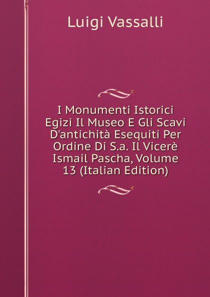купить Luigi Vassalli I Monumenti Istorici Egizi Il Museo E Gli Scavi D.antichita Esequiti Per Ordine Di S.a. Il Vicere Ismail Pascha, Volume 13 (Italian Edition) по цене 1051 рублей