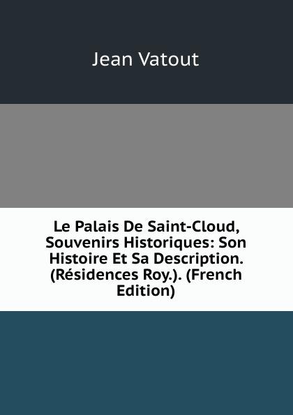 Фото - Jean Vatout Le Palais De Saint-Cloud, Souvenirs Historiques: Son Histoire Et Sa Description. (Residences Roy.). (French Edition) jean paul gaultier le male