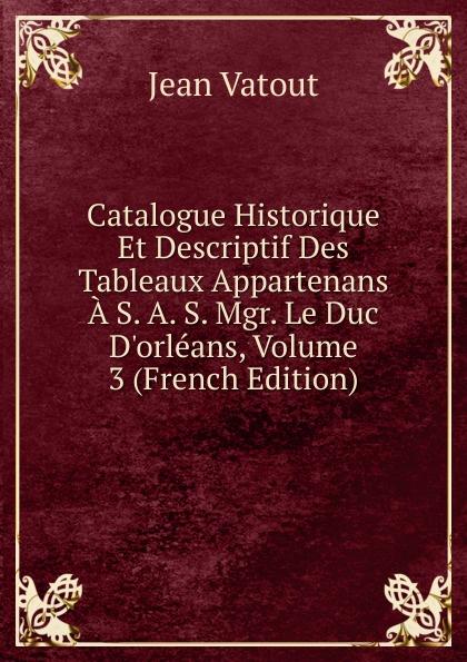 Фото - Jean Vatout Catalogue Historique Et Descriptif Des Tableaux Appartenans A S. A. S. Mgr. Le Duc D.orleans, Volume 3 (French Edition) jean paul gaultier le male
