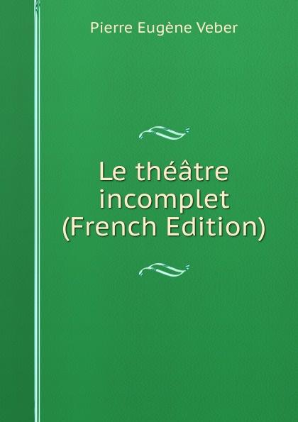 Pierre Eugène Veber Le theatre incomplet (French Edition)