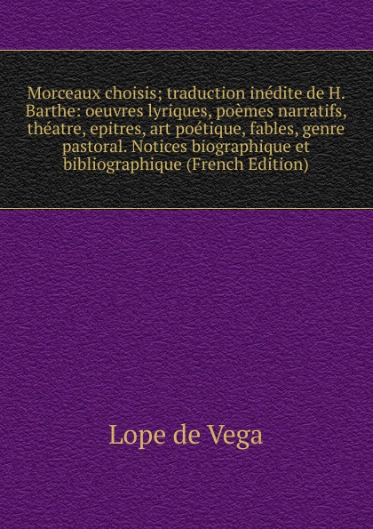 Lope de Vega Morceaux choisis; traduction inedite H. Barthe: oeuvres lyriques, poemes narratifs, theatre, epitres, art poetique, fables, genre pastoral. Notices biographique et bibliographique (French Edition)