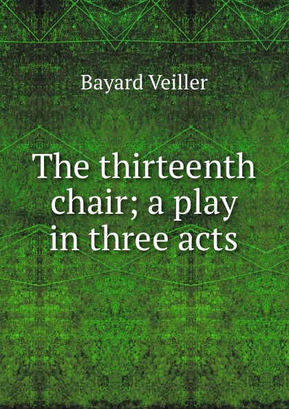 Bayard Veiller The thirteenth chair; a play in three acts e a bennett milestones a play in three acts