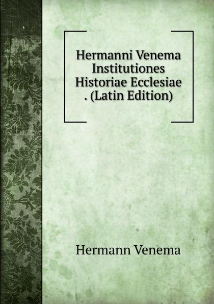 Hermann Venema Hermanni Venema Institutiones Historiae Ecclesiae . (Latin Edition) chmel adam matthias institutiones mathematicae latin edition