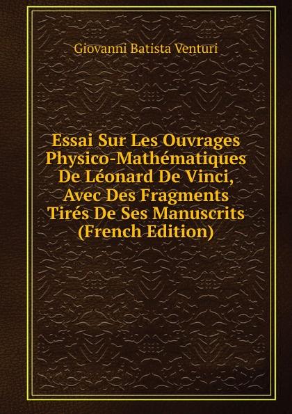 Giovanni Batista Venturi Essai Sur Les Ouvrages Physico-Mathematiques De Leonard De Vinci, Avec Des Fragments Tires De Ses Manuscrits (French Edition)