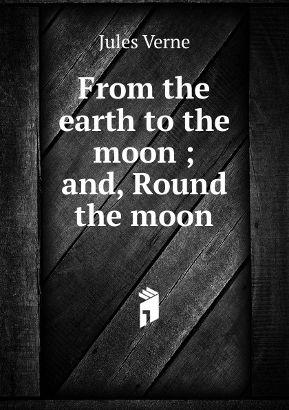 Jules Verne From the earth to the moon ; and, Round the moon jules verne round the moon