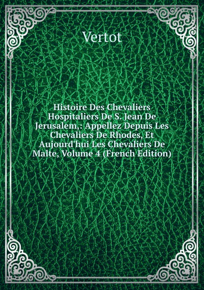 Vertot Histoire Des Chevaliers Hospitaliers De S. Jean De Jerusalem,: Appellez Depuis Les Chevaliers De Rhodes, Et Aujourd.hui Les Chevaliers De Malte, Volume 4 (French Edition) цена